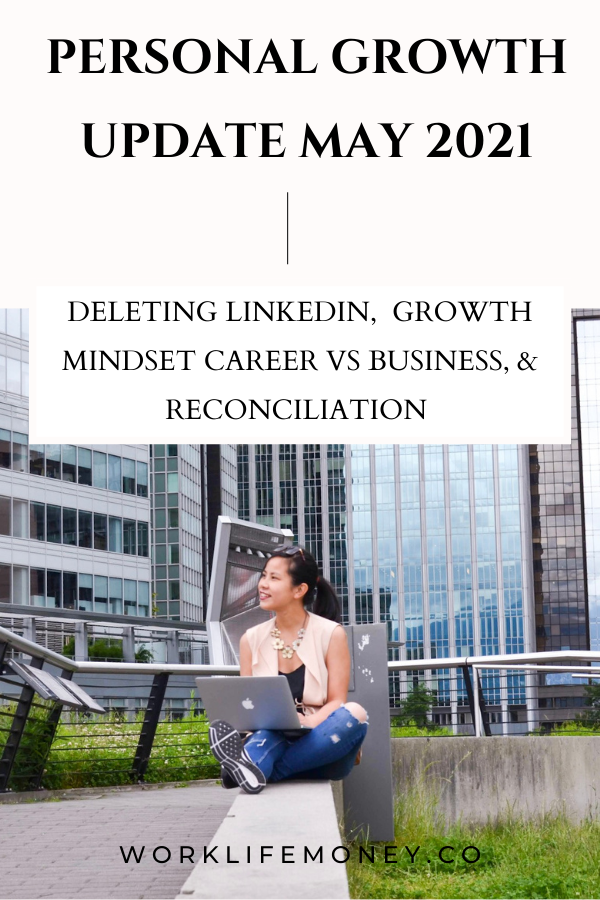 Personal Growth Update May 2021 – Deleting LinkedIn, Applying The Growth Mindset Career vs. Business, and Reconciliation